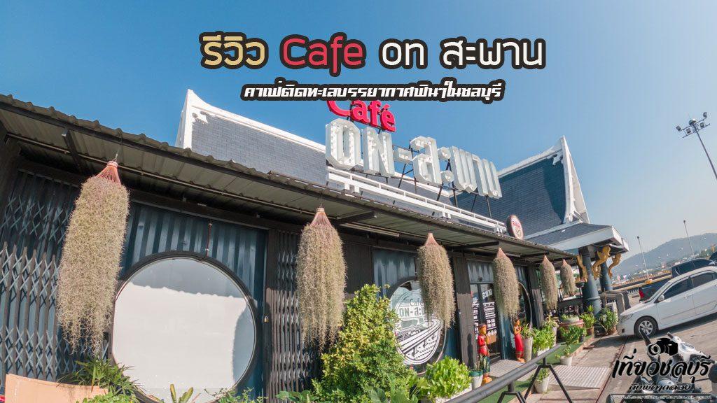 รีวิว-Cafe-on-สะพาน-คาเฟ่ติดทะเลบุรี