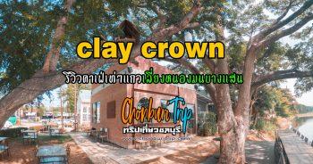 clay crown รีวิวคาเฟ่เท่ๆแถวเลี่ยงหนองมนบางแสน